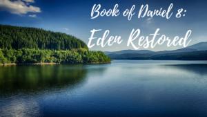 Book of Daniel 8: Eden Restored